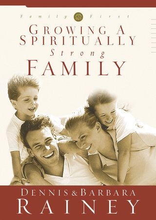 Growing a Spiritually Strong Family by Dennis Rainey and Barbara Rainey