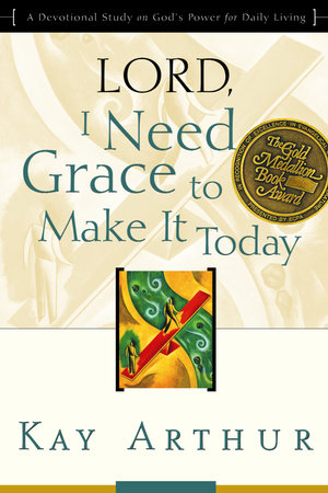 Lord, I Need Grace to Make It Today by Kay Arthur