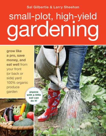 Small-Plot, High-Yield Gardening by Sal Gilbertie and Larry Sheehan