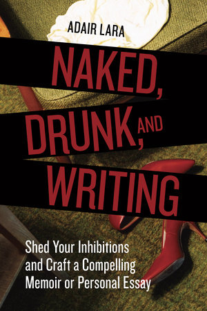Naked, Drunk, and Writing by Adair Lara