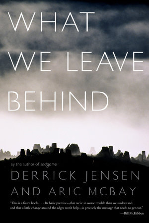 What We Leave Behind by Derrick Jensen and Aric McBay