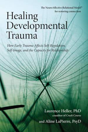 Healing Developmental Trauma by Laurence Heller, Ph.D. and Aline LaPierre, Psy.D.