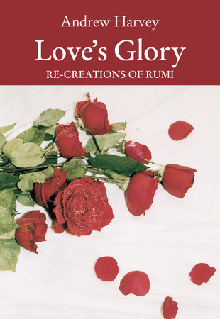 Love's Glory by Andrew Harvey and Jalal ud-Din Rumi