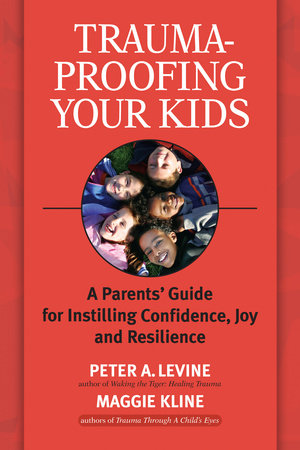Trauma-Proofing Your Kids by Peter A. Levine, Ph.D. and Maggie Kline