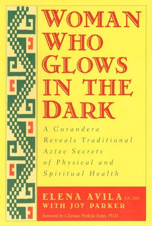 Woman Who Glows in the Dark by Elena Avila, Joy Parker and Clarissa Pinkola Estes