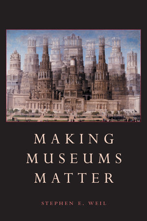 Making Museums Matter by Stephen Weil