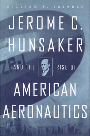Jerome C. Hunsaker and the Rise of American Aeronautics by William F. Trimble