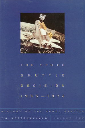 The Space Shuttle Decision, 1965-1972 by T. A. Heppenheimer