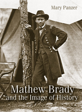 Mathew Brady and the Image of History by Mary Panzer