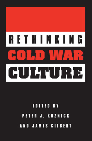 Rethinking Cold War Culture by Peter J. Kuznick and James Gilbert