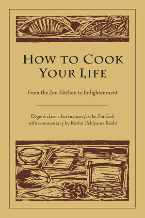 How to Cook Your Life by Dogen and Kosho Uchiyama Roshi