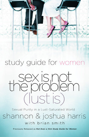 Sex Is Not the Problem (Lust Is) - A Study Guide for Women by Joshua Harris and Shannon Harris