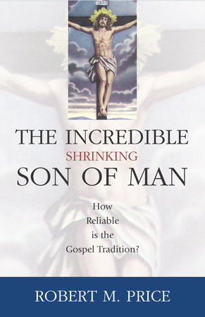 Incredible Shrinking Son of Man by Robert M. Price