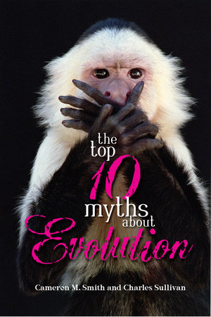 The Top 10 Myths about Evolution by Cameron M. Smith and Charles Sullivan
