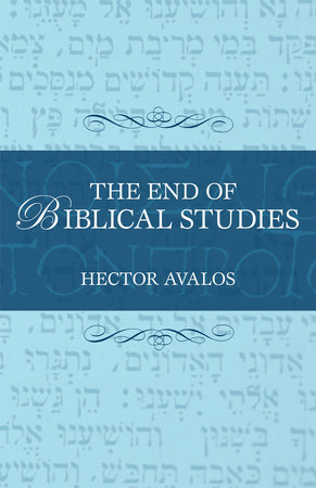 The End of Biblical Studies by Hector Avalos