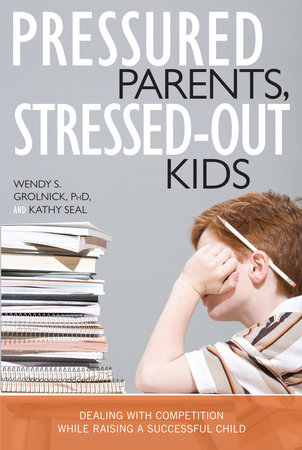 Pressured Parents, Stressed-out Kids by Wendy S. Grolnick and Kathy Seal