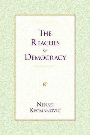 The Reaches of Democracy by Nenad Kecmanovic