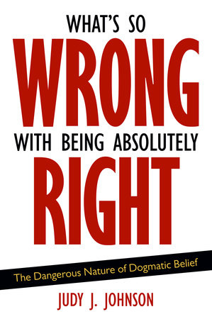 What's So Wrong with Being Absolutely Right by Judy J. Johnson