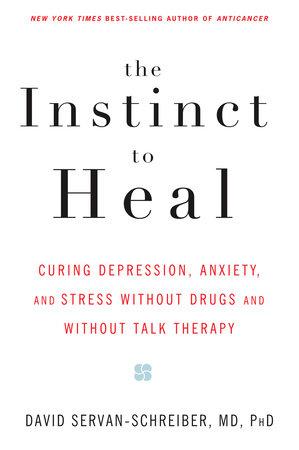 The Instinct to Heal by David Servan-Schreiber, MD, PhD