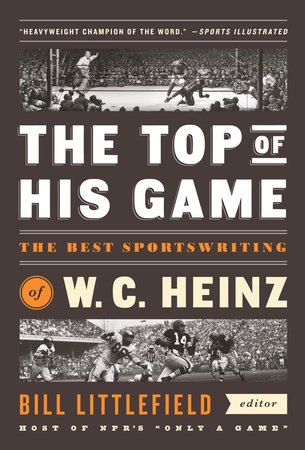 The Top of His Game: The Best Sportswriting of W. C. Heinz by W. C. Heinz