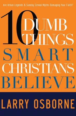 Ten Dumb Things Smart Christians Believe by Larry Osborne