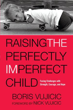 Raising the Perfectly Imperfect Child by Boris Vujicic