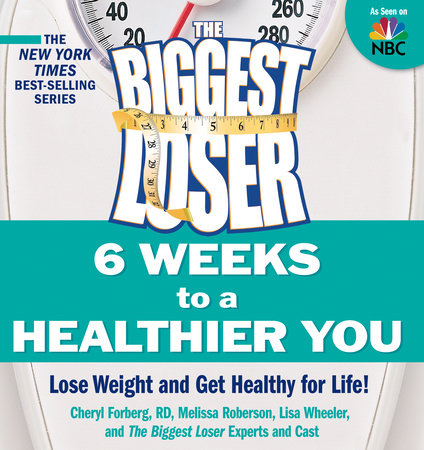 The Biggest Loser: 6 Weeks to a Healthier You by Cheryl Forberg, Melissa Roberson and Lisa Wheeler