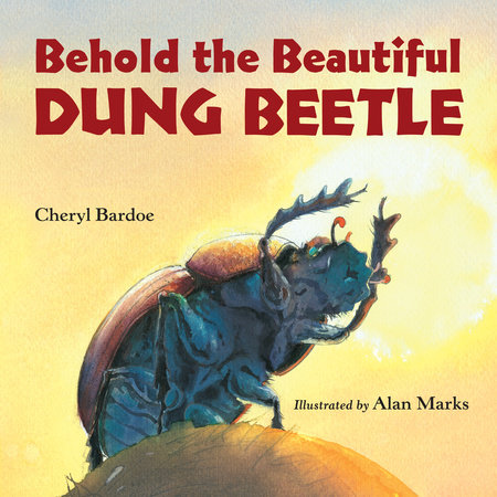 Behold the Beautiful Dung Beetle by Cheryl Bardoe