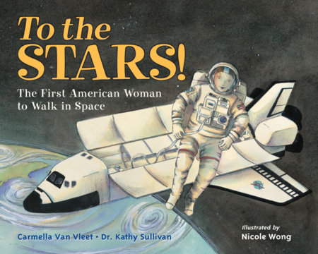 To the Stars! by Carmella Van Vleet and Dr. Kathy Sullivan