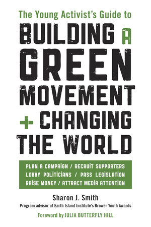 The Young Activist's Guide to Building a Green Movement and Changing the World by Sharon J. Smith
