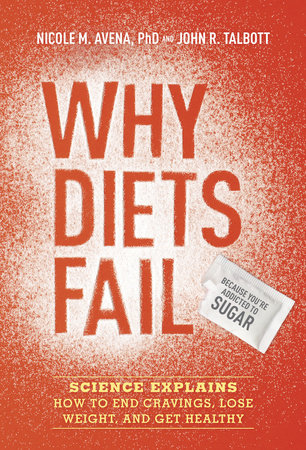 Why Diets Fail (Because You're Addicted to Sugar) by Nicole M. Avena, Ph.D. and John R. Talbott
