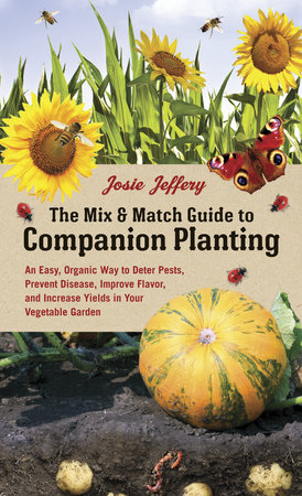 The Mix & Match Guide to Companion Planting by Josie Jeffery
