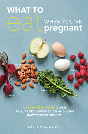 What to Eat When You're Pregnant by Nicole M. Avena, Ph.D.