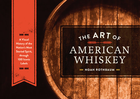 The Art of American Whiskey by Noah Rothbaum