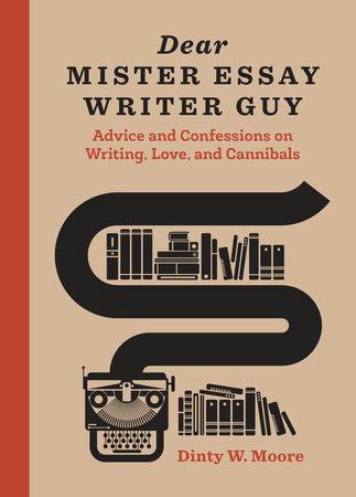 Dear Mister Essay Writer Guy by Dinty W. Moore