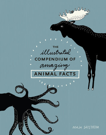 The Illustrated Compendium of Amazing Animal Facts by Maja Säfström
