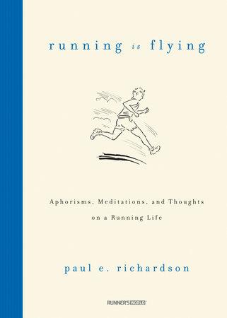 Running Is Flying by Paul E. Richardson: 9781609612269    PenguinRandomHouse.com: Books