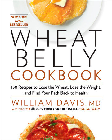 Wheat Belly Cookbook by William Davis, MD, Author of the #1 New York Times Bestseller Wheat Belly