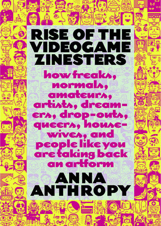 Rise of the Videogame Zinesters by Anna Anthropy