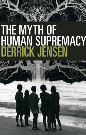 The Myth of Human Supremacy by Derrick Jensen