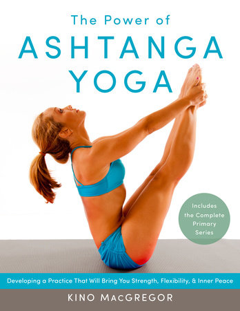 The Power of Ashtanga Yoga by Kino MacGregor