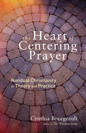 The Heart of Centering Prayer by Cynthia Bourgeault