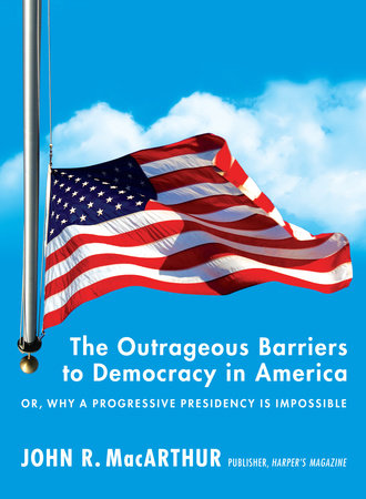 The Outrageous Barriers to Democracy in America by John R. Macarthur