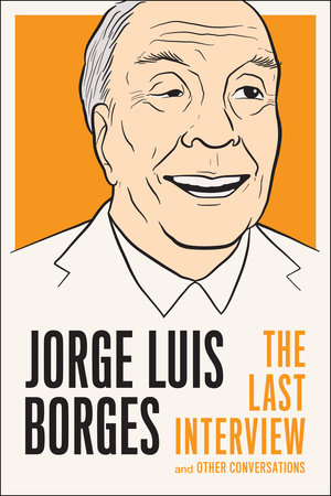Jorge Luis Borges: The Last Interview by Jorge Luis Borges