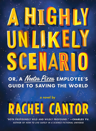A Highly Unlikely Scenario, or a Neetsa Pizza Employee's Guide to Saving the World by Rachel Cantor
