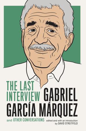 Gabriel Garcia Marquez: The Last Interview by Gabriel García Márquez