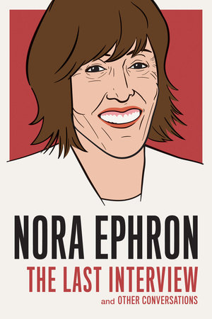 Nora Ephron: The Last Interview by Nora Ephron