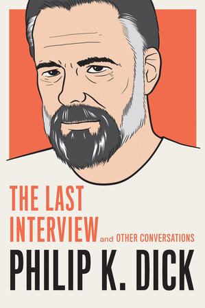 Philip K. Dick: The Last Interview by Philip K. Dick