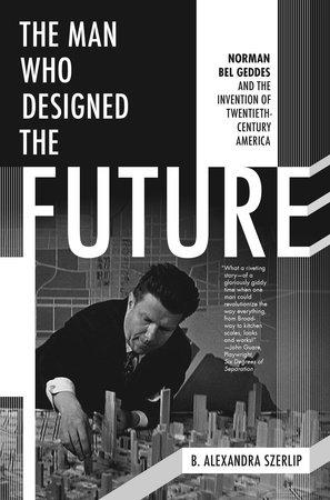 The Man Who Designed the Future by B. Alexandra Szerlip