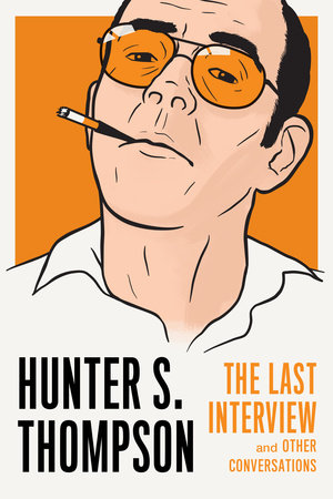 Hunter S. Thompson: The Last Interview by Hunter S. Thompson